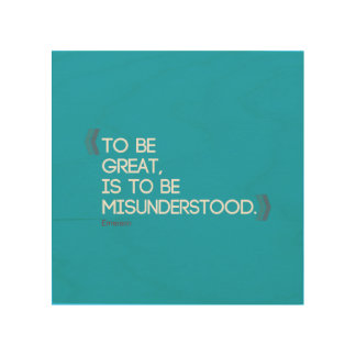 To be great is to be misunderstood Emerson quote Wood Wall Art