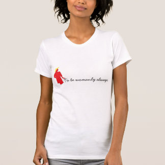 To be womanly always. tee shirts