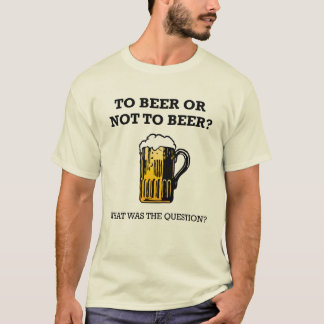 To Beer or Not To Beer? T-Shirt