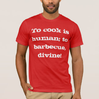 To Cook Is Human; to Barbecue, Divine! T-Shirt