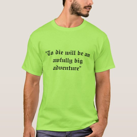 """To die will be an awfully big adventure"" T-Shirt"