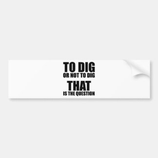 To Dig or Not to Dig, That is the Question Bumper Sticker