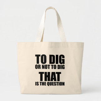 To Dig or Not to Dig, That is the Question Large Tote Bag