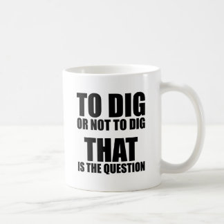 To Dig or Not to Dig, That is the Question Mug