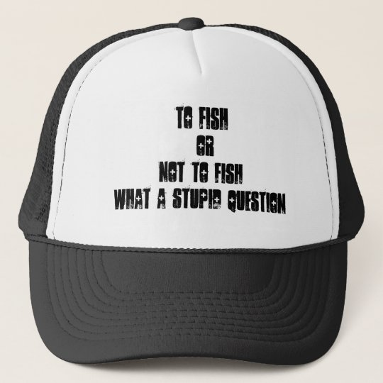To fish OrNot to fishwhat a stupid question