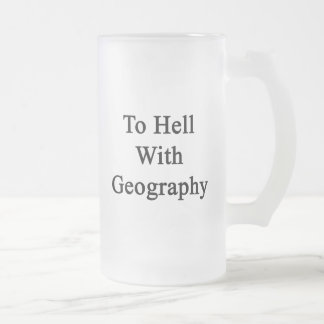 To Hell With Geography Frosted Glass Beer Mug