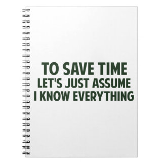 To Save Time Let's Just Assume I Know Everything Spiral Notebook