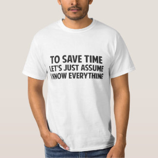To Save Time Let's Just Assume I Know Everything T Shirt