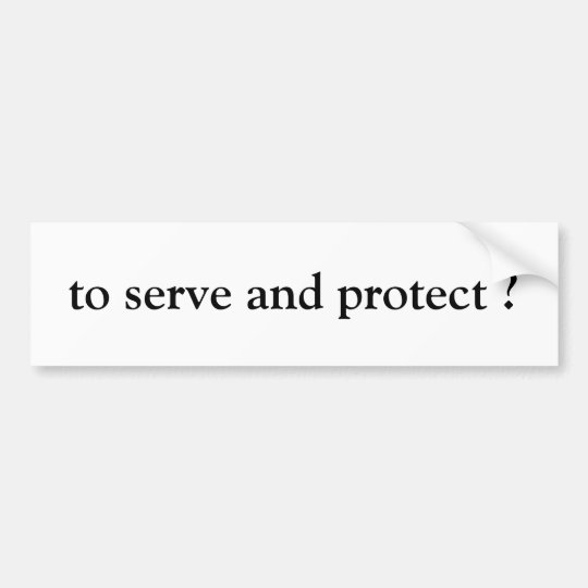 """to serve and protect"" bumper sticker"