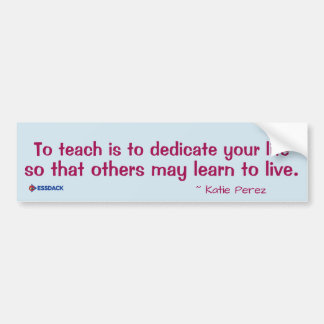 To teach is to dedicate your life so that others bumper sticker