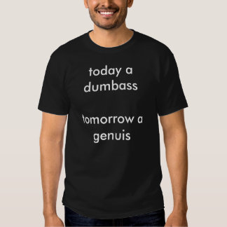 today a dumbass tomorrow a genuis tee shirt