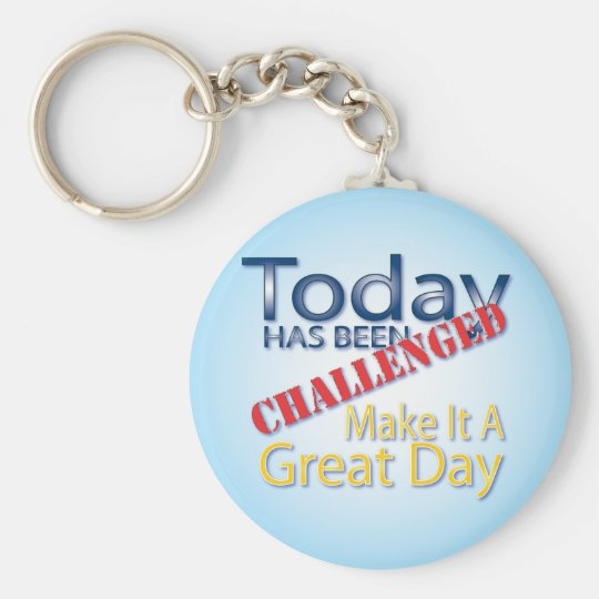 Today Has Been Challenged Make It A Great Day Basic Round Button Key Ring