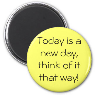 Today is a new day, think of it that way! 6 cm round magnet