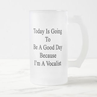Today Is Going To Be A Good Day Because I'm A Voca Frosted Glass Mug