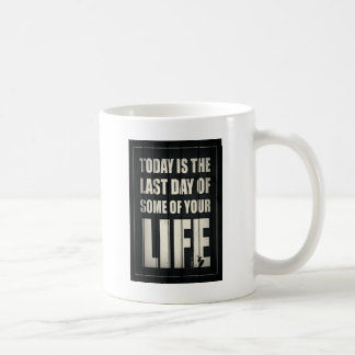Today is the last day of some of your life coffee mug