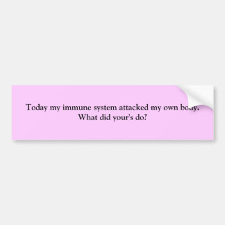 Today my immune system attacked my own body W Bumper Stickers