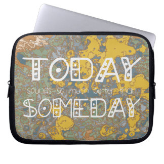 Today sounds so much better than someday! laptop computer sleeve