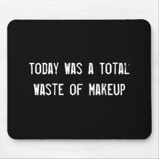 Today Was a Total Waste of Makeup Mouse Mat