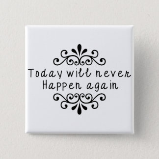 Today Will Never Happen Again 15 Cm Square Badge