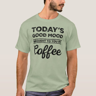 Today's Good Mood Brought To You By Coffee T-Shirt
