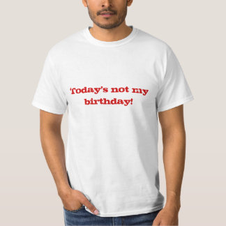 Today's not my birthday! shirts