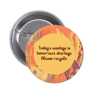 Today's wastage is tomorrow's shortage. Recycle 6 Cm Round Badge