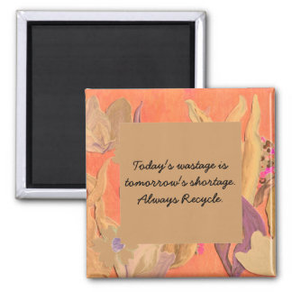 Today's wastage is tomorrow's shortage. Recycle Square Magnet