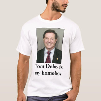 Tom Delay is my homeboy T-Shirt