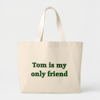 Tom is my only friend bags