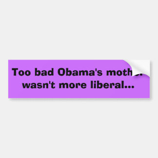 Too bad Obama's mother wasn't more liberal... Bumper Sticker