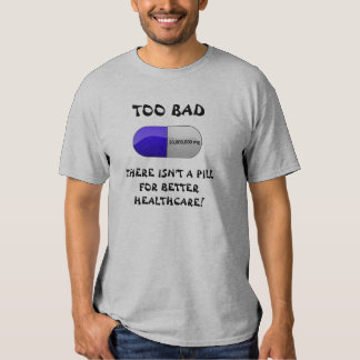 TOO BAD THERE ISN'T A PILL SHIRTS