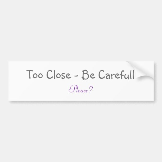 Too Close - Be Carefull, Please? Bumper Sticker
