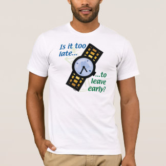 Too Late to Leave Early? T-Shirt