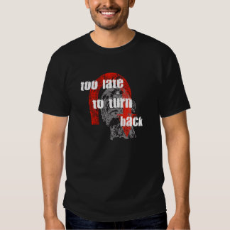 Too Late To Turn Back T-shirt