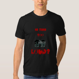 Too Loud? T Shirts