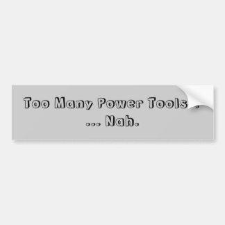 Too Many Power Tools ... Nah. Slogan. Bumper Sticker