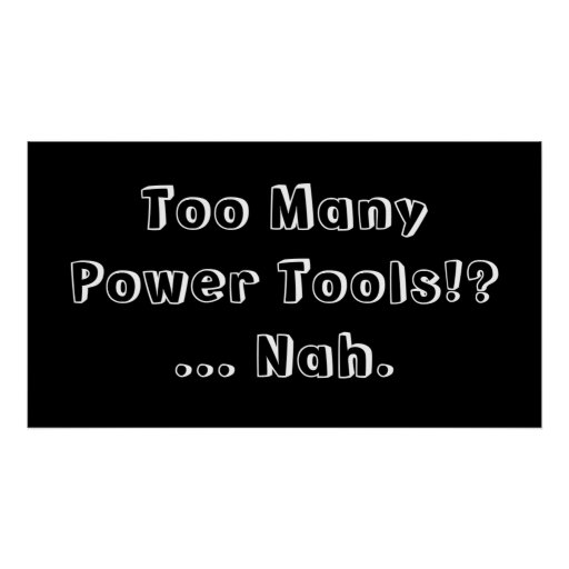 Too Many Power Tools ... Nah. Slogan. Print