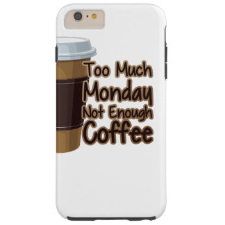 Too Much Monday Not Enough Coffee Tough iPhone 6 Plus Case