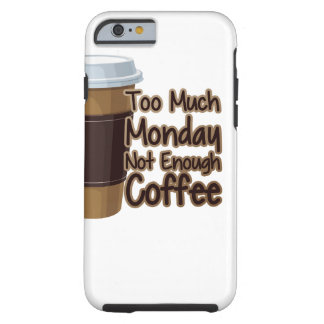 Too Much Monday Not Enough Coffee Tough iPhone 6 Case