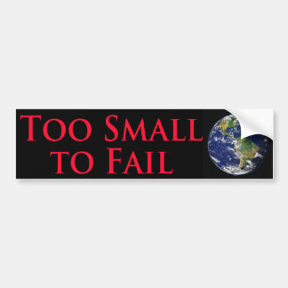 Too Small To Fail - With Image of the Planet Earth Bumper Sticker