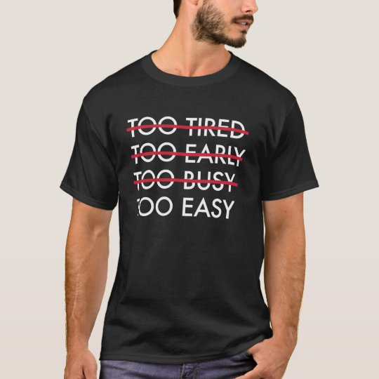 Too Tired Too Early Too Busy Too Easy T-shirt