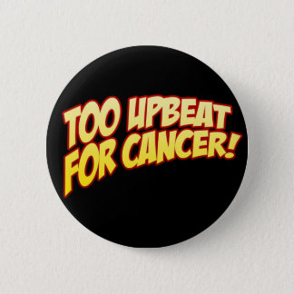 Too Upbeat For Cancer Button