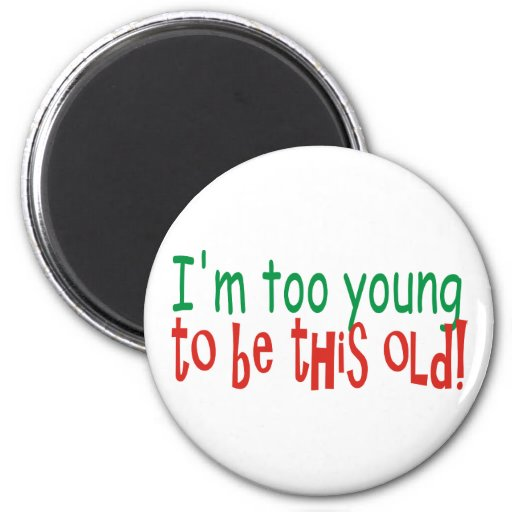 Too Young to be Old Refrigerator Magnets