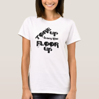 Tore Up from the Floor Up - T-Shirt