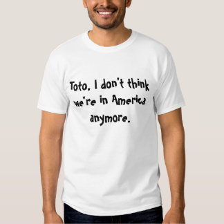 Toto, I don't think we're in America anymore T-shirts