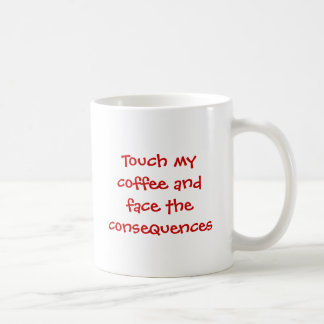 Touch my coffee and face the consequences coffee mug