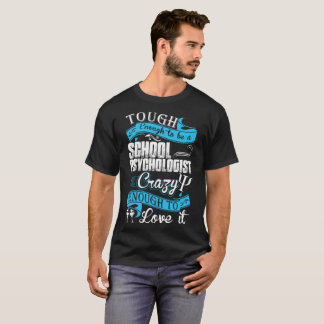 Tough To Be School Psychologist Crazy To Love It T-Shirt