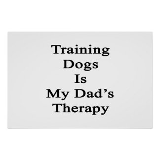 Training Dogs Is My Dad s Therapy Posters