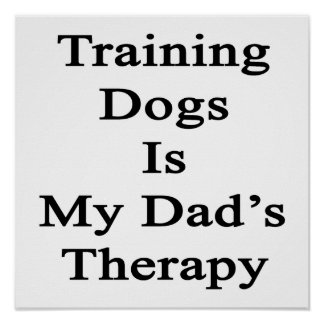 Training Dogs Is My Dad s Therapy Print