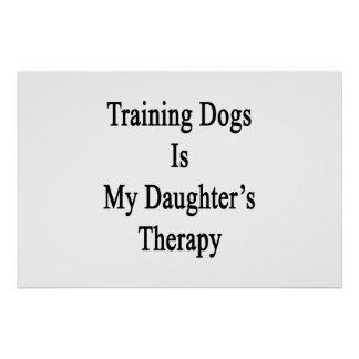 Training Dogs Is My Daughter s Therapy Poster